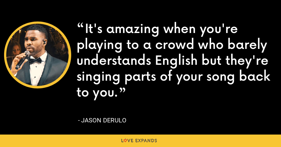 It's amazing when you're playing to a crowd who barely understands English but they're singing parts of your song back to you. - Jason Derulo