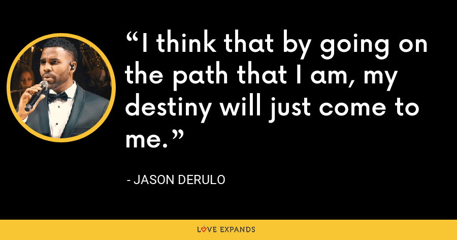 I think that by going on the path that I am, my destiny will just come to me. - Jason Derulo