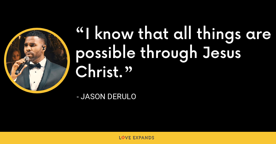 I know that all things are possible through Jesus Christ. - Jason Derulo