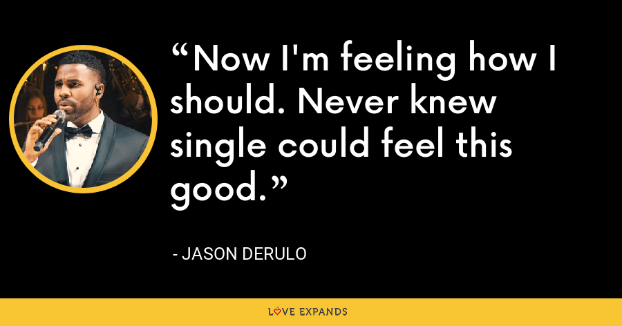 Now I'm feeling how I should. Never knew single could feel this good. - Jason Derulo