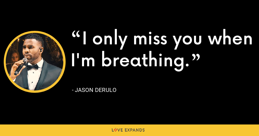 I only miss you when I'm breathing. - Jason Derulo