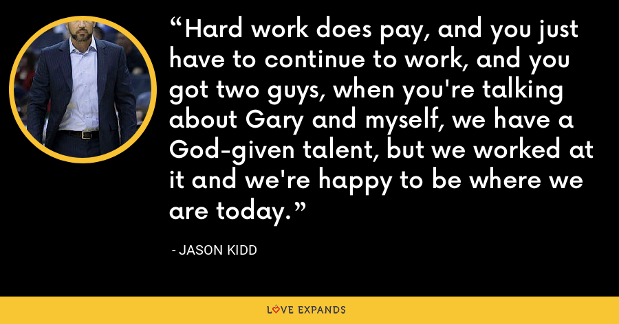 Hard work does pay, and you just have to continue to work, and you got two guys, when you're talking about Gary and myself, we have a God-given talent, but we worked at it and we're happy to be where we are today. - Jason Kidd