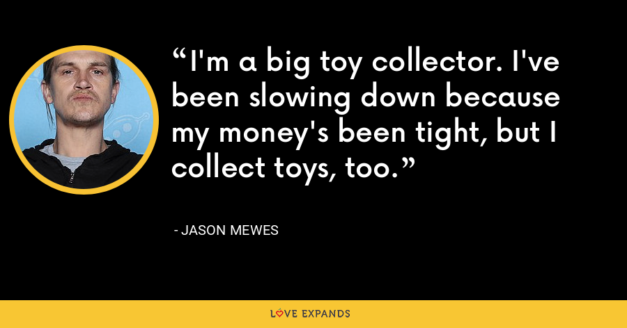 I'm a big toy collector. I've been slowing down because my money's been tight, but I collect toys, too. - Jason Mewes