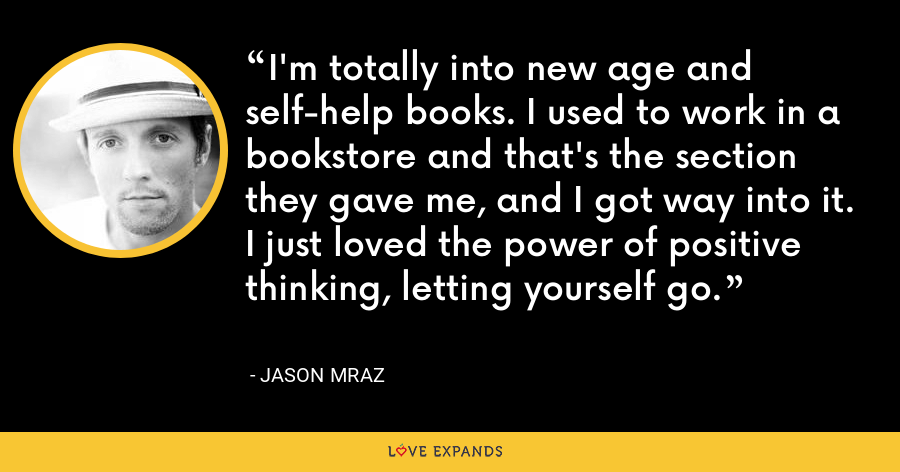I'm totally into new age and self-help books. I used to work in a bookstore and that's the section they gave me, and I got way into it. I just loved the power of positive thinking, letting yourself go. - Jason Mraz