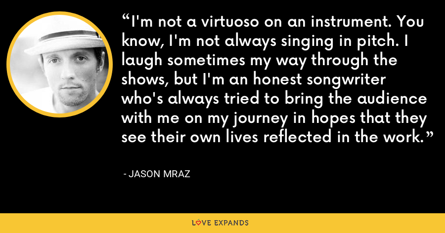I'm not a virtuoso on an instrument. You know, I'm not always singing in pitch. I laugh sometimes my way through the shows, but I'm an honest songwriter who's always tried to bring the audience with me on my journey in hopes that they see their own lives reflected in the work. - Jason Mraz