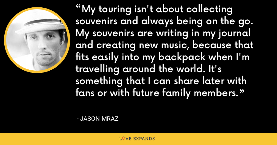 My touring isn't about collecting souvenirs and always being on the go. My souvenirs are writing in my journal and creating new music, because that fits easily into my backpack when I'm travelling around the world. It's something that I can share later with fans or with future family members. - Jason Mraz
