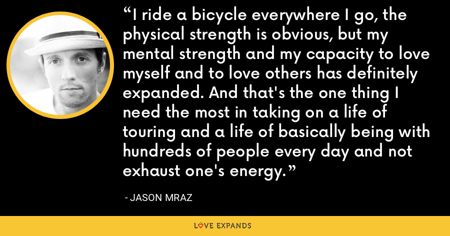 I ride a bicycle everywhere I go, the physical strength is obvious, but my mental strength and my capacity to love myself and to love others has definitely expanded. And that's the one thing I need the most in taking on a life of touring and a life of basically being with hundreds of people every day and not exhaust one's energy. - Jason Mraz
