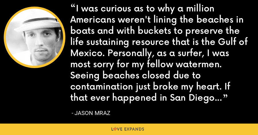 I was curious as to why a million Americans weren't lining the beaches in boats and with buckets to preserve the life sustaining resource that is the Gulf of Mexico. Personally, as a surfer, I was most sorry for my fellow watermen. Seeing beaches closed due to contamination just broke my heart. If that ever happened in San Diego I'm afraid I might be forced to move. - Jason Mraz