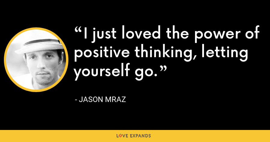 I just loved the power of positive thinking, letting yourself go. - Jason Mraz