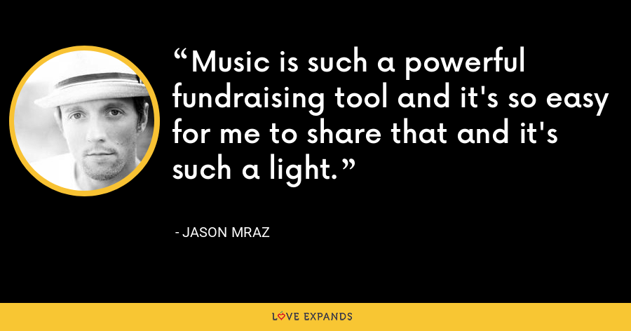 Music is such a powerful fundraising tool and it's so easy for me to share that and it's such a light. - Jason Mraz
