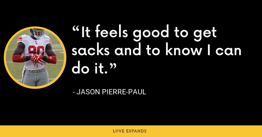 It feels good to get sacks and to know I can do it. - Jason Pierre-Paul