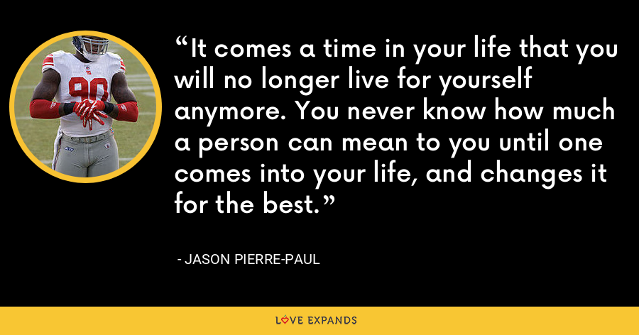 It comes a time in your life that you will no longer live for yourself anymore. You never know how much a person can mean to you until one comes into your life, and changes it for the best. - Jason Pierre-Paul
