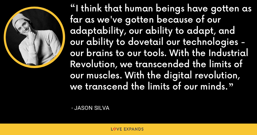 I think that human beings have gotten as far as we've gotten because of our adaptability, our ability to adapt, and our ability to dovetail our technologies - our brains to our tools. With the Industrial Revolution, we transcended the limits of our muscles. With the digital revolution, we transcend the limits of our minds. - Jason Silva