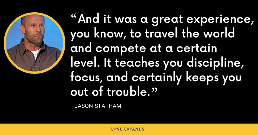 And it was a great experience, you know, to travel the world and compete at a certain level. It teaches you discipline, focus, and certainly keeps you out of trouble. - Jason Statham