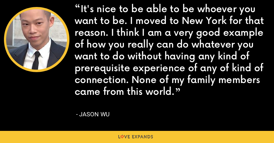 It's nice to be able to be whoever you want to be. I moved to New York for that reason. I think I am a very good example of how you really can do whatever you want to do without having any kind of prerequisite experience of any of kind of connection. None of my family members came from this world. - Jason Wu