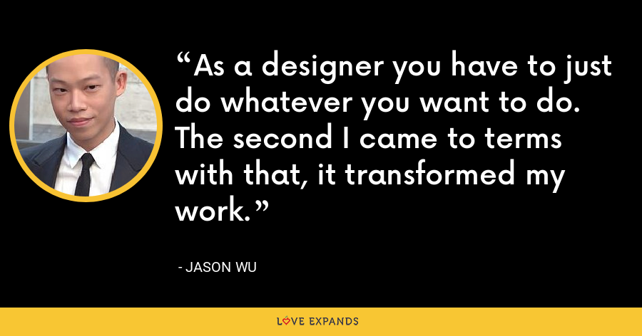 As a designer you have to just do whatever you want to do. The second I came to terms with that, it transformed my work. - Jason Wu