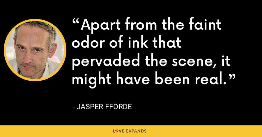 Apart from the faint odor of ink that pervaded the scene, it might have been real. - Jasper Fforde