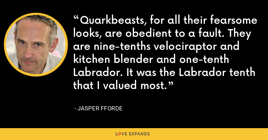Quarkbeasts, for all their fearsome looks, are obedient to a fault. They are nine-tenths velociraptor and kitchen blender and one-tenth Labrador. It was the Labrador tenth that I valued most. - Jasper Fforde