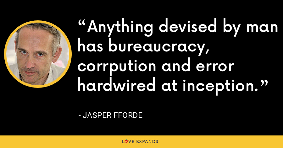 Anything devised by man has bureaucracy, corrpution and error hardwired at inception. - Jasper Fforde