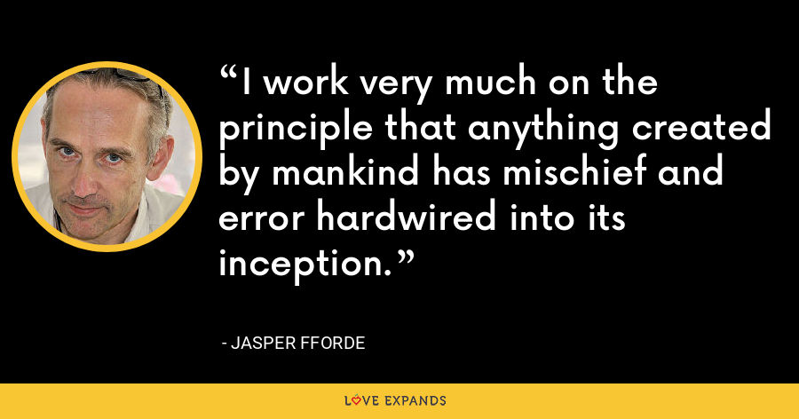 I work very much on the principle that anything created by mankind has mischief and error hardwired into its inception. - Jasper Fforde