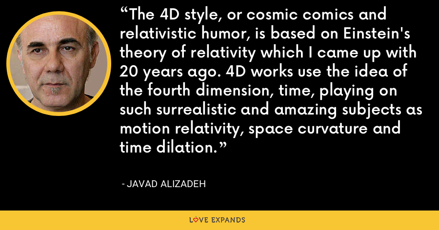 The 4D style, or cosmic comics and relativistic humor, is based on Einstein's theory of relativity which I came up with 20 years ago. 4D works use the idea of the fourth dimension, time, playing on such surrealistic and amazing subjects as motion relativity, space curvature and time dilation. - Javad Alizadeh