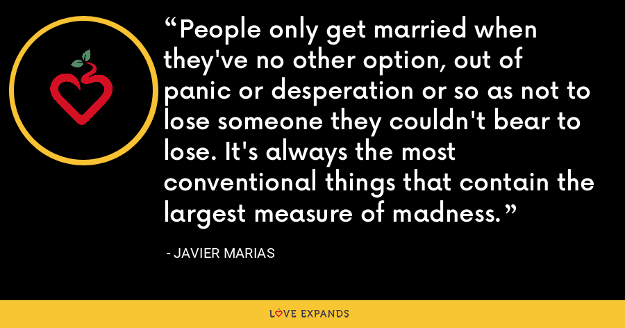 People only get married when they've no other option, out of panic or desperation or so as not to lose someone they couldn't bear to lose. It's always the most conventional things that contain the largest measure of madness. - Javier Marias