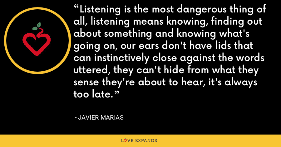 Listening is the most dangerous thing of all, listening means knowing, finding out about something and knowing what's going on, our ears don't have lids that can instinctively close against the words uttered, they can't hide from what they sense they're about to hear, it's always too late. - Javier Marias