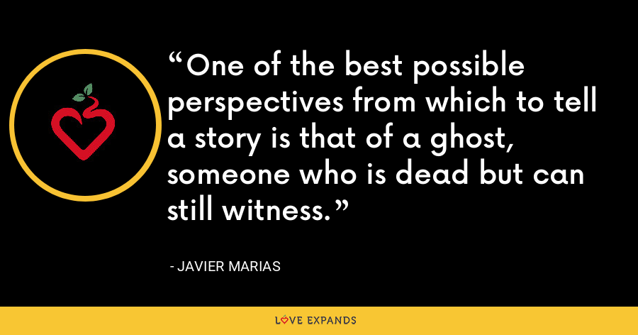 One of the best possible perspectives from which to tell a story is that of a ghost, someone who is dead but can still witness. - Javier Marias