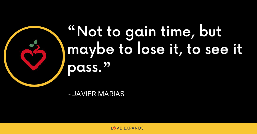 Not to gain time, but maybe to lose it, to see it pass. - Javier Marias