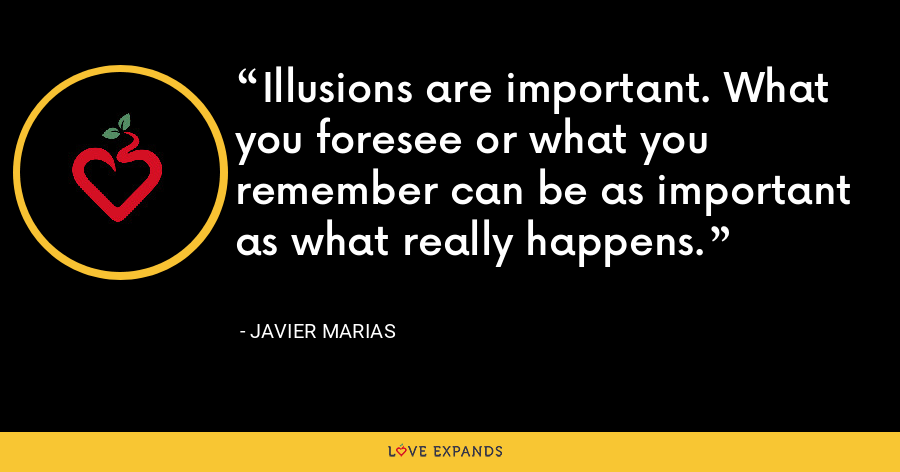 Illusions are important. What you foresee or what you remember can be as important as what really happens. - Javier Marias
