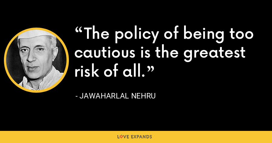 The policy of being too cautious is the greatest risk of all. - Jawaharlal Nehru