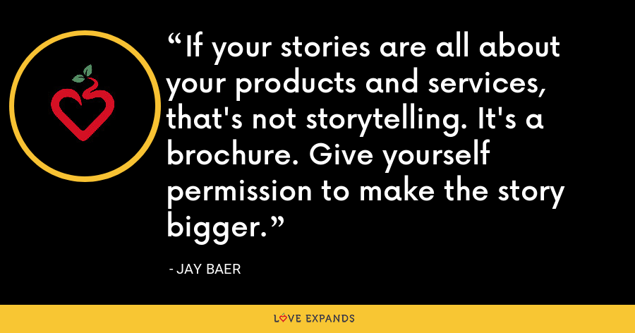 If your stories are all about your products and services, that's not storytelling. It's a brochure. Give yourself permission to make the story bigger. - Jay Baer