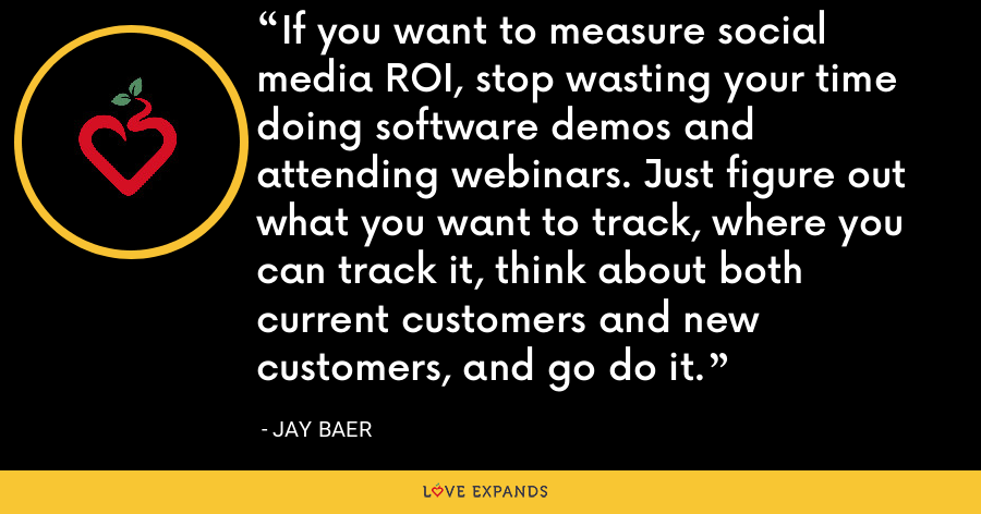 If you want to measure social media ROI, stop wasting your time doing software demos and attending webinars. Just figure out what you want to track, where you can track it, think about both current customers and new customers, and go do it. - Jay Baer