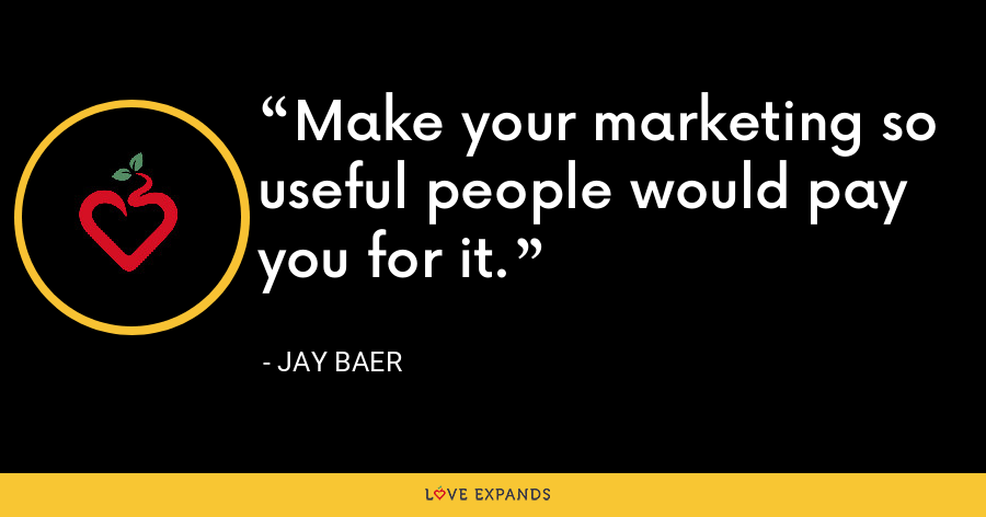 Make your marketing so useful people would pay you for it. - Jay Baer