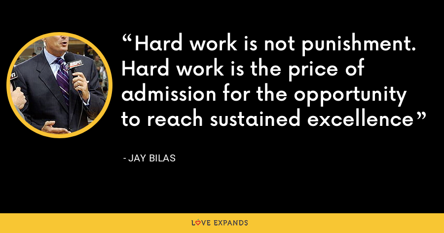 Hard work is not punishment. Hard work is the price of admission for the opportunity to reach sustained excellence - Jay Bilas