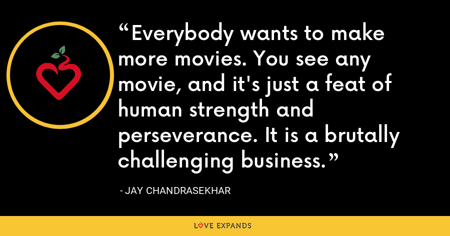 Everybody wants to make more movies. You see any movie, and it's just a feat of human strength and perseverance. It is a brutally challenging business. - Jay Chandrasekhar