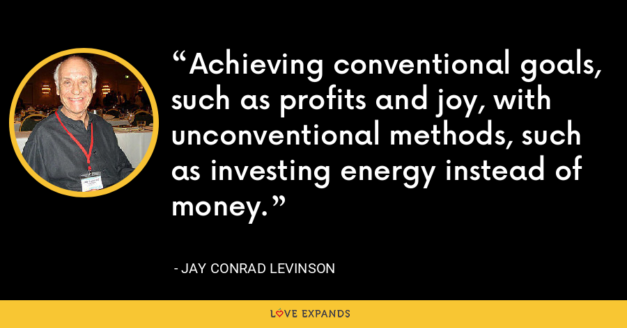Achieving conventional goals, such as profits and joy, with unconventional methods, such as investing energy instead of money. - Jay Conrad Levinson