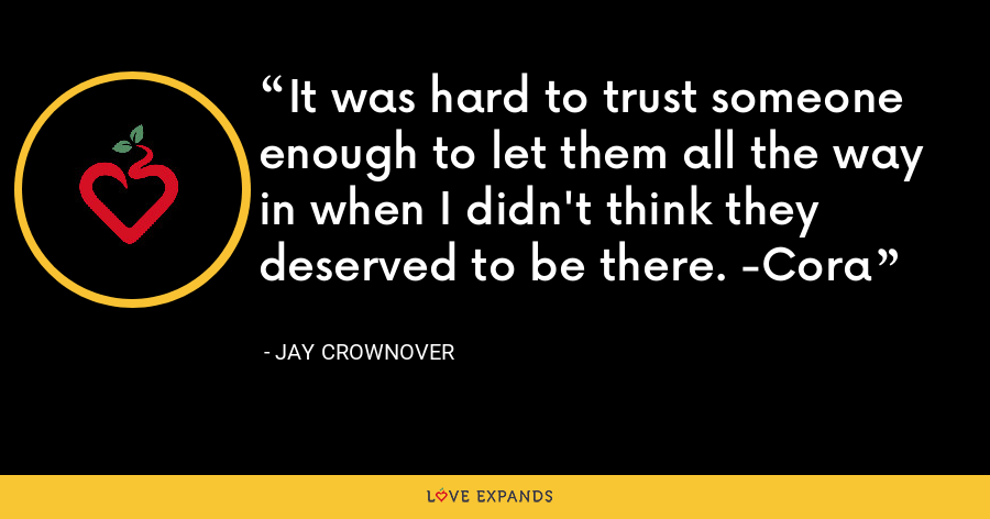 It was hard to trust someone enough to let them all the way in when I didn't think they deserved to be there. -Cora - Jay Crownover