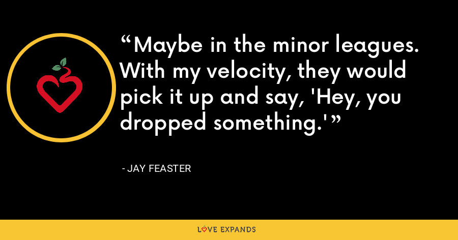 Maybe in the minor leagues. With my velocity, they would pick it up and say, 'Hey, you dropped something.' - Jay Feaster