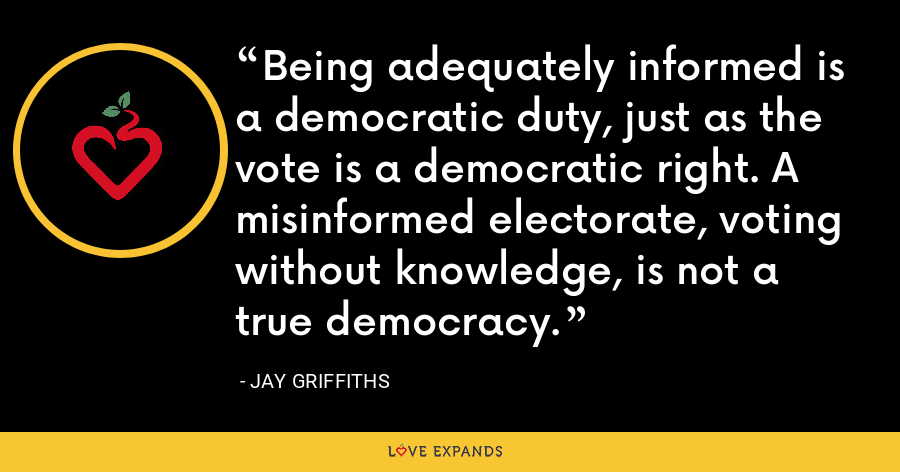 Being adequately informed is a democratic duty, just as the vote is a democratic right. A misinformed electorate, voting without knowledge, is not a true democracy. - Jay Griffiths