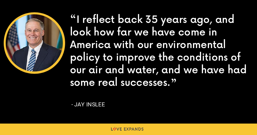 I reflect back 35 years ago, and look how far we have come in America with our environmental policy to improve the conditions of our air and water, and we have had some real successes. - Jay Inslee