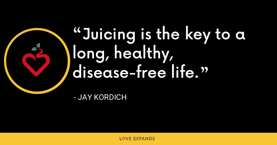 Juicing is the key to a long, healthy, disease-free life. - Jay Kordich