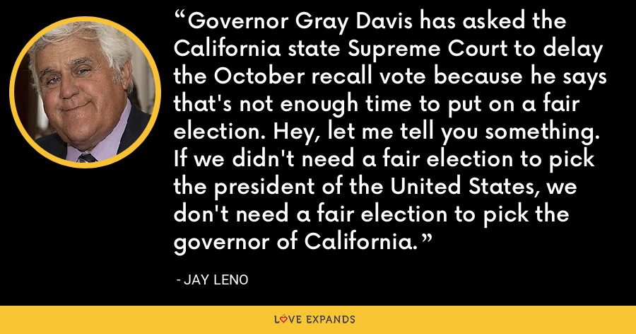 Governor Gray Davis has asked the California state Supreme Court to delay the October recall vote because he says that's not enough time to put on a fair election. Hey, let me tell you something. If we didn't need a fair election to pick the president of the United States, we don't need a fair election to pick the governor of California. - Jay Leno