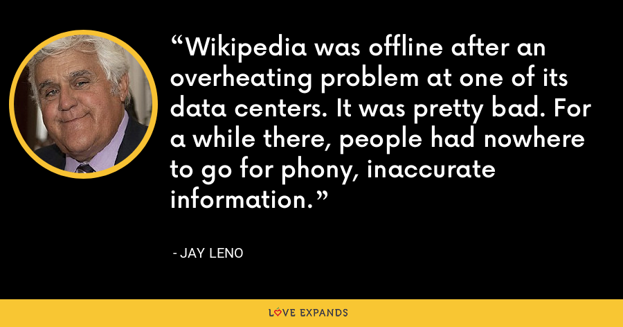 Wikipedia was offline after an overheating problem at one of its data centers. It was pretty bad. For a while there, people had nowhere to go for phony, inaccurate information. - Jay Leno