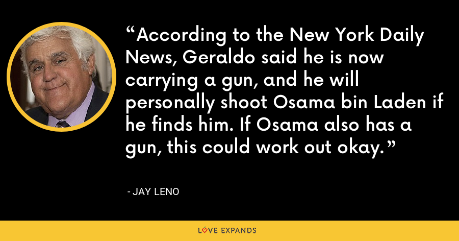 According to the New York Daily News, Geraldo said he is now carrying a gun, and he will personally shoot Osama bin Laden if he finds him. If Osama also has a gun, this could work out okay. - Jay Leno