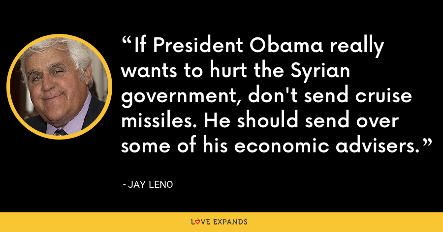 If President Obama really wants to hurt the Syrian government, don't send cruise missiles. He should send over some of his economic advisers. - Jay Leno