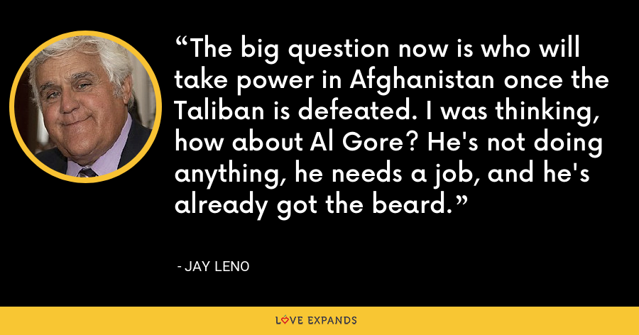 The big question now is who will take power in Afghanistan once the Taliban is defeated. I was thinking, how about Al Gore? He's not doing anything, he needs a job, and he's already got the beard. - Jay Leno