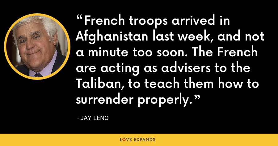 French troops arrived in Afghanistan last week, and not a minute too soon. The French are acting as advisers to the Taliban, to teach them how to surrender properly. - Jay Leno