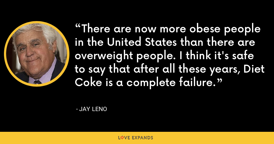 There are now more obese people in the United States than there are overweight people. I think it's safe to say that after all these years, Diet Coke is a complete failure. - Jay Leno