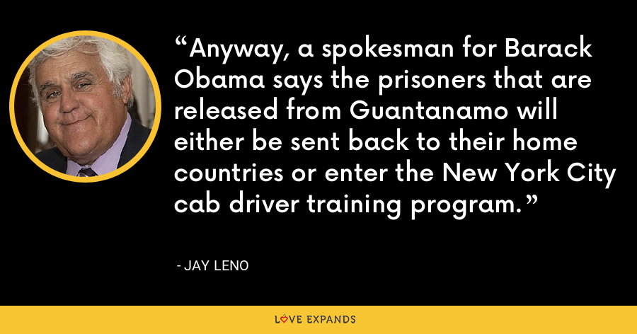 Anyway, a spokesman for Barack Obama says the prisoners that are released from Guantanamo will either be sent back to their home countries or enter the New York City cab driver training program. - Jay Leno